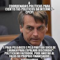 A  COORDENADAS POLITICAS PARA CIENTISTAS POLÍTICOS DA INTERNET - CPCPIÉ PAGA PELO BOZO E PELO PARTIDO SUCO DE LARANJA PARA ESPALHAR DISCORDIA POLÍTICA NO FACEBOOK, PODE ANOTAR AI, FALAS DO PRÓPRIO FINANCIADOR.