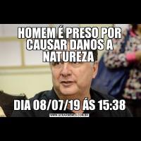 HOMEM É PRESO POR CAUSAR DANOS A NATUREZA DIA 08/07/19 ÁS 15:38