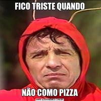 FICO TRISTE QUANDONÃO COMO PIZZA