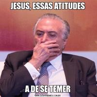 JESUS, ESSAS ATITUDESA DE SE TEMER
