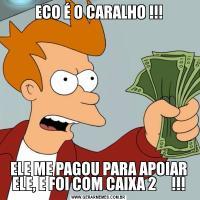 ECO É O CARALHO !!!ELE ME PAGOU PARA APOIAR ELE, E FOI COM CAIXA 2     !!!