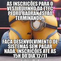 AS INSCRIÇÕES PARA O VESTIBULINHO DA ETEC PEDRO BADRAN ESTÃO TERMINANDO...FAÇA DESENVOLVIMENTO DE SISTEMAS SEM PAGAR NADA. INSCRIÇÕES ATÉ AS 15H DO DIA 12/11