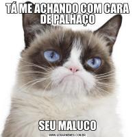 TÁ ME ACHANDO COM CARA DE PALHAÇOSEU MALUCO