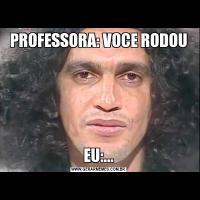 PROFESSORA: VOCE RODOUEU:...
