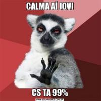 CALMA AÍ JOVICS TA 99%