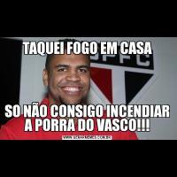 TAQUEI FOGO EM CASASO NÃO CONSIGO INCENDIAR A PORRA DO VASCO!!!