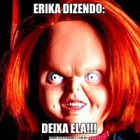 ERIKA DIZENDO:DEIXA ELA!!!