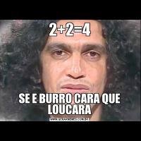 2+2=4SE E BURRO CARA QUE LOUCARA