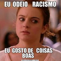 EU  ODEIO    RACISMOEU  GOSTO DE   COISAS    BOAS