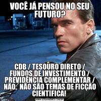 VOCÊ JÁ PENSOU NO SEU FUTURO?CDB / TESOURO DIRETO / FUNDOS DE INVESTIMENTO / PREVIDÊNCIA COMPLEMENTAR / NÃO,  NÃO SÃO TEMAS DE FICÇÃO CIENTÍFICA!