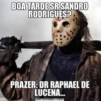 BOA TARDE SR SANDRO RODRIGUES?PRAZER: DR RAPHAEL DE LUCENA...