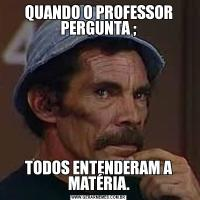 QUANDO O PROFESSOR PERGUNTA ;TODOS ENTENDERAM A MATÉRIA.