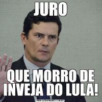 JUROQUE MORRO DE INVEJA DO LULA!