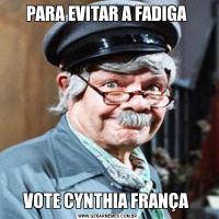 PARA EVITAR A FADIGA VOTE CYNTHIA FRANÇA