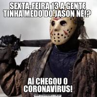 SEXTA-FEIRA 13 A GENTE TINHA MEDO DO JASON NÉ!? AÍ CHEGOU O CORONAVÍRUS!