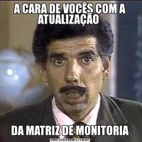A CARA DE VOCÊS COM A ATUALIZAÇÃO DA MATRIZ DE MONITORIA