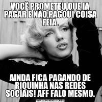 VOCÊ PROMETEU QUE IA PAGAR E NÃO PAGOU! COISA FEIA.AINDA FICA PAGANDO DE RIQUINHA NAS REDES SOCIAIS! AFF FALO MESMO.