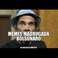 MEMES MADRUGADA BOLSONARO