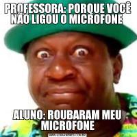 PROFESSORA: PORQUE VOCÊ NÃO LIGOU O MICROFONE ALUNO: ROUBARAM MEU MICROFONE
