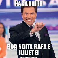 HA HA IIIIII!!!BOA NOITE RAFA E JULIETE!