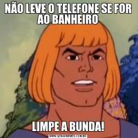 NÃO LEVE O TELEFONE SE FOR AO BANHEIROLIMPE A BUNDA!