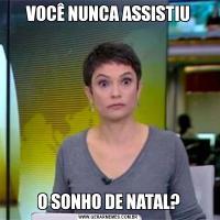 VOCÊ NUNCA ASSISTIUO SONHO DE NATAL?