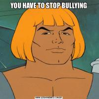 YOU HAVE TO STOP BULLYING