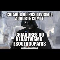 CRIADOR DO POSITIVISMO: AUGUSTE COMTECRIADORES DO NEGATIVISMO: ESQUERDOPATAS