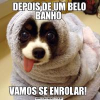 DEPOIS DE UM BELO BANHO VAMOS SE ENROLAR!