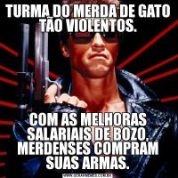 TURMA DO MERDA DE GATO TÃO VIOLENTOS.COM AS MELHORAS SALARIAIS DE BOZO, MERDENSES COMPRAM SUAS ARMAS.