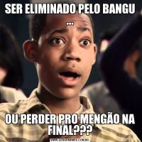 SER ELIMINADO PELO BANGU ...OU PERDER PRO MENGÃO NA FINAL???