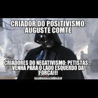 CRIADOR DO POSITIVISMO: AUGUSTE COMTECRIADORES DO NEGATIVISMO: PETISTAS...  VENHA PARA O LADO ESQUERDO DA FORÇA!!!