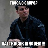 TROCA O GRUPO?VAI TROCAR NINGUÉM!!!