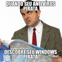 QUANDO SEU ANTIVÍRUS PIRATADESCOBRE SEU WINDOWS PIRATA