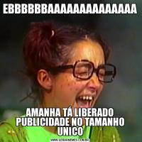 EBBBBBBAAAAAAAAAAAAAAAMANHA TÁ LIBERADO PUBLICIDADE NO TAMANHO UNICO