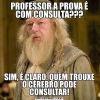 PROFESSOR A PROVA É COM CONSULTA???SIM, É CLARO, QUEM TROUXE O CÉREBRO PODE CONSULTAR!