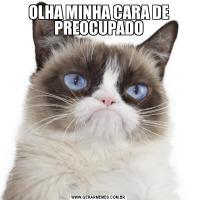 OLHA MINHA CARA DE PREOCUPADO
