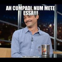 AH CUMPADI, NUM METE ESSA!!!