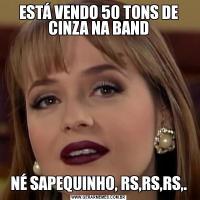 ESTÁ VENDO 50 TONS DE CINZA NA BANDNÉ SAPEQUINHO, RS,RS,RS,.