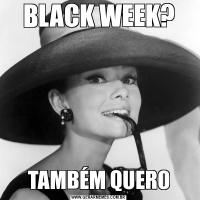 BLACK WEEK?TAMBÉM QUERO