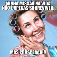 MINHA MISSÃO NA VIDA NÃO É APENAS SOBREVIVER,MAS PROSPERAR!!!