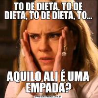 TO DE DIETA, TO DE DIETA, TO DE DIETA, TO...AQUILO ALI É UMA EMPADA?
