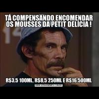 TÁ COMPENSANDO ENCOMENDAR OS MOUSSES DA PETIT DELÍCIA !R$3,5 100ML, R$8,5 250ML E R$16 500ML