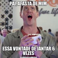PAI, AFASTA DE MIM ESSA VONTADE DE JANTAR 6 VEZES