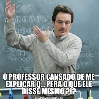 O PROFESSOR CANSADO DE ME EXPLICAR Q... PERA O QUE ELE DISSE MESMO ?!?