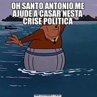 OH SANTO ANTONIO ME AJUDE A CASAR NESTA CRISE POLITICA