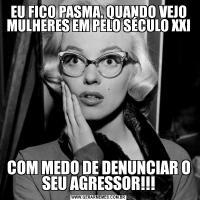 EU FICO PASMA, QUANDO VEJO MULHERES EM PELO SÉCULO XXICOM MEDO DE DENUNCIAR O SEU AGRESSOR!!!
