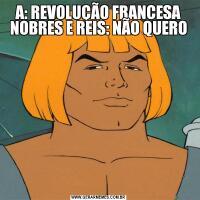 A: REVOLUÇÃO FRANCESA NOBRES E REIS: NÃO QUERO