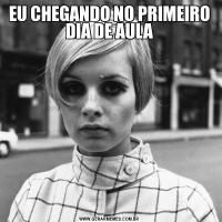 EU CHEGANDO NO PRIMEIRO DIA DE AULA