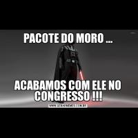 PACOTE DO MORO ...ACABAMOS COM ELE NO CONGRESSO !!!